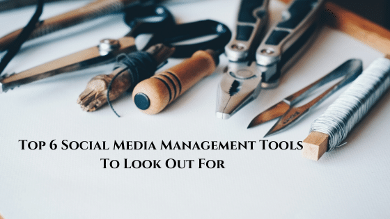 Top 6 Social Media Management Tools To Look Out For